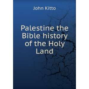 Palestine  the Bible history of the Holy Land John Kitto