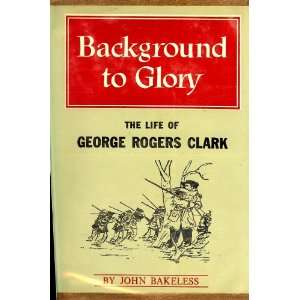 to Glory  The Life of George Rogers Clark John Edwin Bakeless Books