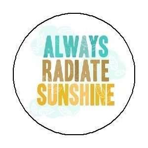 ALWAYS RADIATE SUNSHINE 1.25 Pinback Button / Pin Badge