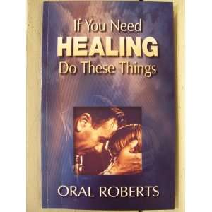 If You need Healing, Do These Things Oral Roberts Books